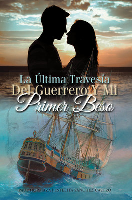 Paul Hormaza And Estelita Sánchez Castro's New Book La Última Travesía Del Guerrero Y Mi Primer Beso, An Enthralling Tale Of Chivalry, Nationalism, And Hope For Freedom From Strife And Toil