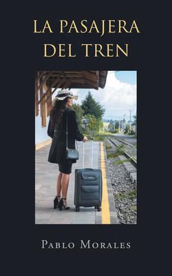 El nuevo libro de Pablo Morales, La Pasajera del Tren un libro maravilloso, es un mensaje de amor y nobleza, capaz de llegar al heroísmo por la felicidad compartida