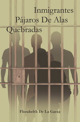 Florabelth De La Garza's New Book Inmigrantes Pájaros De Alas Quebradas, A Thought-Provoking Opus That Shares The Pains Of Life That Inspire The Heart And Mind