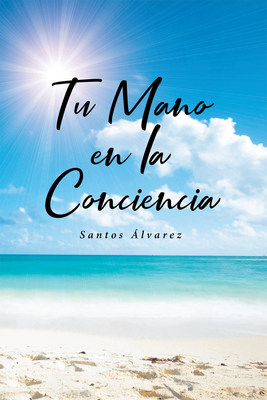 Santos Álvarez's New Book Tu Mano En La Conciencia, An Emotionally Driven Narrative That Reaches To The Innermost Thoughts And Feelings Of Humanity
