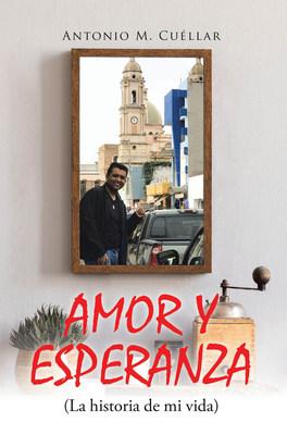 El nuevo libro de Antonio M. Cuéllar, Amor y Esperanza (La historia de mi vida), es una hermosa autobiografía que nos dejará muchas lecciones de vida.