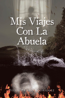 Felipe Priego Rodríguez's New Book Mis Viajes Con La Abuela, A Riveting Tale Of A Man's Rebirth And Discovery Of Purpose From Hurt And Desolation That Ravaged His Life