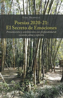 El Nuevo Libro de Gigi Bedwell Poesías 2020-21: El Secreto de Emociones: Pensamientos y Sentimientos con Profundidad de Corazón, Alma y Espíritu, un Gran Poemario Sobre lo Maravillosa que es la Vida