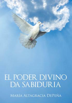 El nuevo libro de María Altagracia DePeña, El Poder Divino da Sabiduría, una magnífica obra que proporciona un camino justo para la vida, consiguiendo satisfacción y alegría
