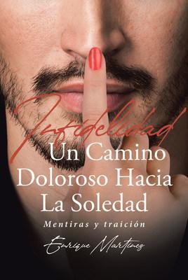 Enrique Martinez's New Book Infidelidad Un Camino Doloroso Hacia La Soledad: Mentiras y Traición, A Heartrending Novel Of Painful Moments Caused By Infidelity And Distrust