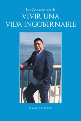 El nuevo libro de Macario Morales, Las Consecuencias de Vivir una Vida Ingobernable, una obra increíble sobre las lecciones que puede darnos una vida sin ley.