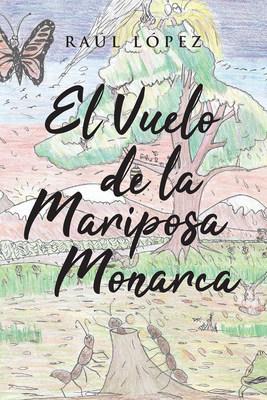 Raúl López's New Book El Vuelo De La Mariposa Monarca, An Educational Narrative About The Amazing Life And Behavioral Patterns Of Monarch Butterflies